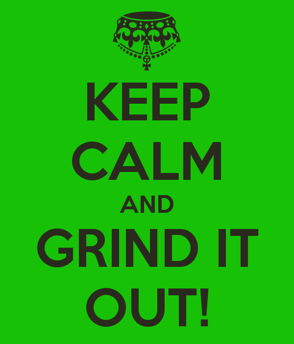 Keep Calm and Grind it Out